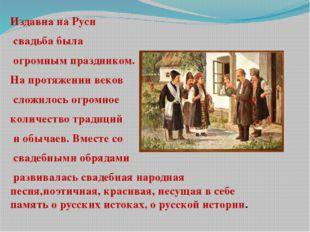 Издавна на Руси свадьба была огромным праздником. На протяжении веков сложил