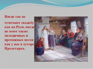 Нигде так не отмечают свадьбу как на Руси, нигде не поют таких мелодичных и