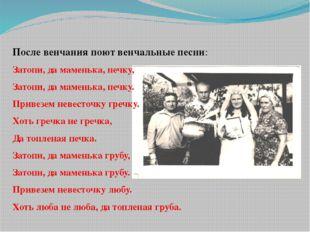 После венчания поют венчальные песни: Затопи, да маменька, печку, Затопи, да