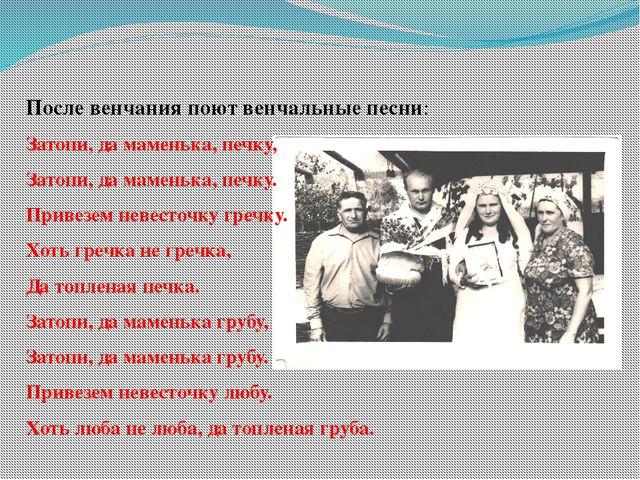После венчания поют венчальные песни: Затопи, да маменька, печку, Затопи, да...