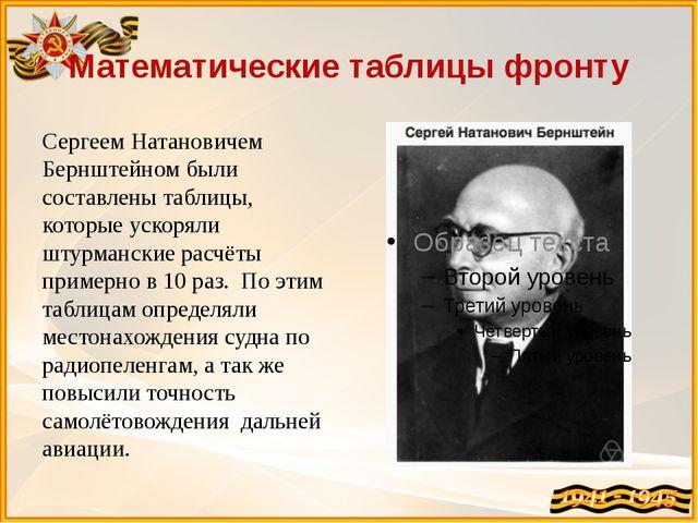 Математические таблицы фронту Сергеем Натановичем Бернштейном были составлены...