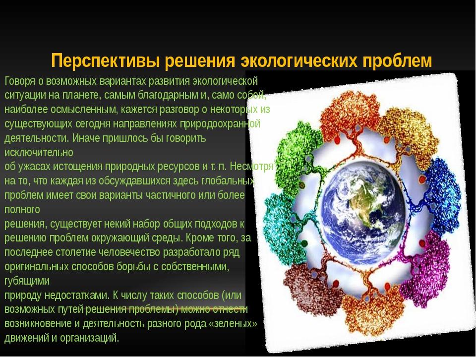 Перспективы решения экологических проблем Говоря о возможных вариантах развит...