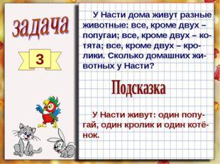 3 У Насти дома живут разные животные: все, кроме двух – попугаи; все, кроме д