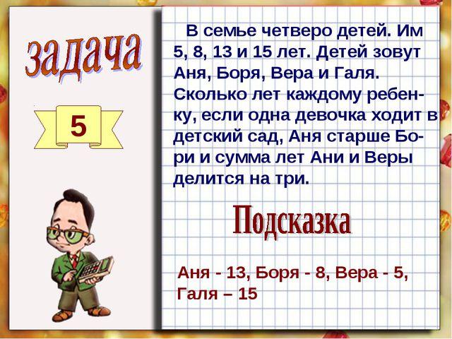 5 В семье четверо детей. Им 5, 8, 13 и 15 лет. Детей зовут Аня, Боря, Вера и...