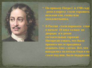 По приказу Петра I в 1700 году дома и ворота стали украшать ветками ели, сос