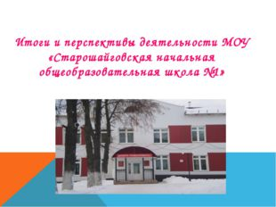 Итоги и перспективы деятельности МОУ «Старошайговская начальная общеобразова