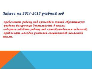 Задачи на 2014-2015 учебный год -продолжить работу над качеством знаний обуча