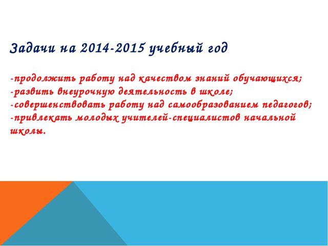 Задачи на 2014-2015 учебный год -продолжить работу над качеством знаний обуча...
