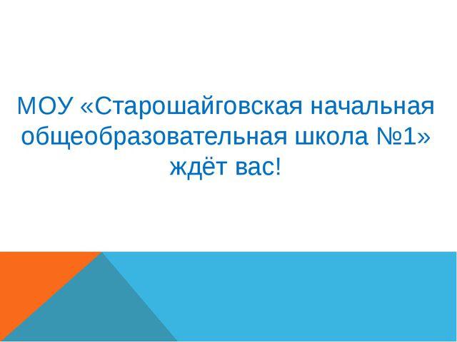 МОУ «Старошайговская начальная общеобразовательная школа №1» ждёт вас!