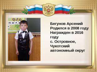 Бегунов Арсений Родился в 2008 году Награжден в 2016 году с. Островное, Чукот