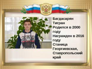 Багдасарян Тигран Родился в 2000 году Награжден в 2016 году Cтаница Георгиевс