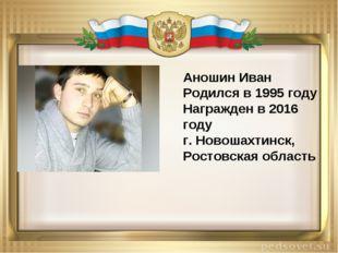 Аношин Иван Родился в 1995 году Награжден в 2016 году г. Новошахтинск, Ростов