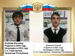 Алабаев Магомед Родился в 2002 году Награжден в 2016 году С.п. Горагорское, Ч