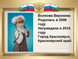 Волкова Вероника Родилась в 2006 году Награжденa в 2016 году Город Красноярск