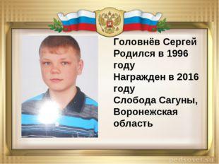 Головнёв Сергей Родился в 1996 году Награжден в 2016 году Слобода Сагуны, Вор