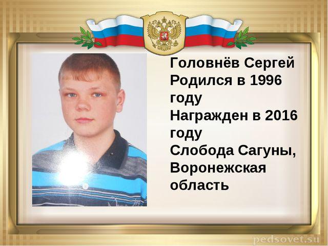 Головнёв Сергей Родился в 1996 году Награжден в 2016 году Слобода Сагуны, Вор...