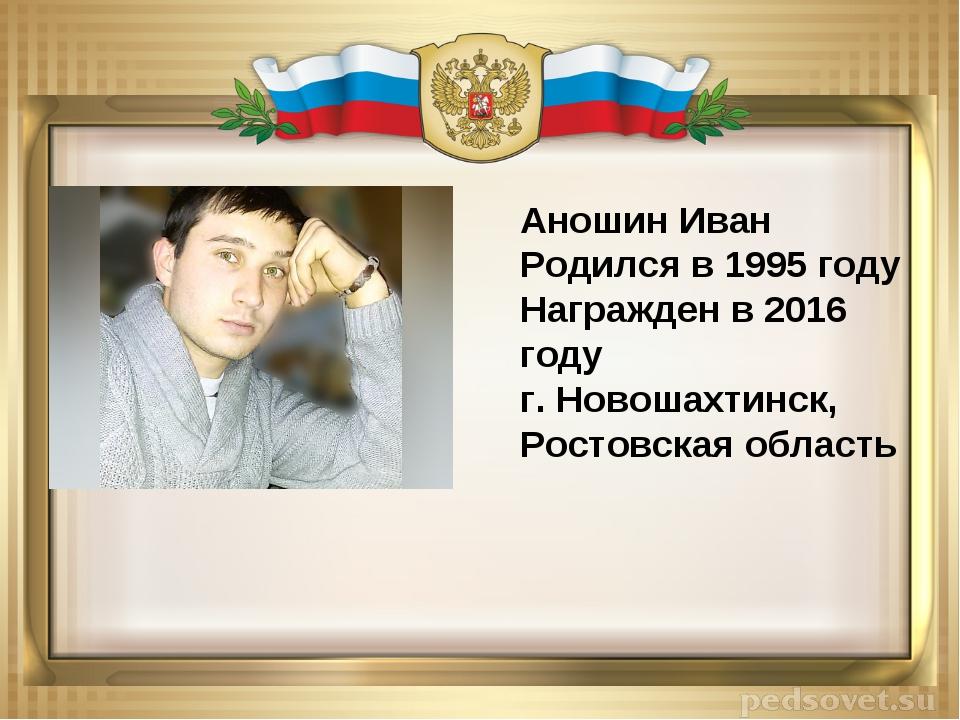 Аношин Иван Родился в 1995 году Награжден в 2016 году г. Новошахтинск, Ростов...