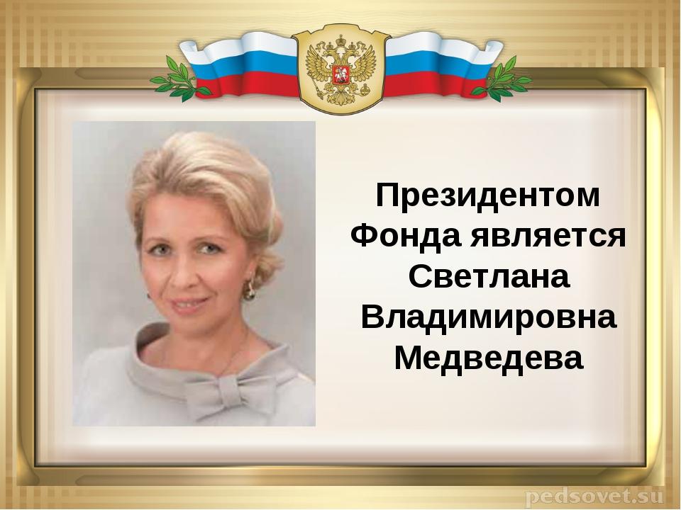 Президентом Фонда является Светлана Владимировна Медведева