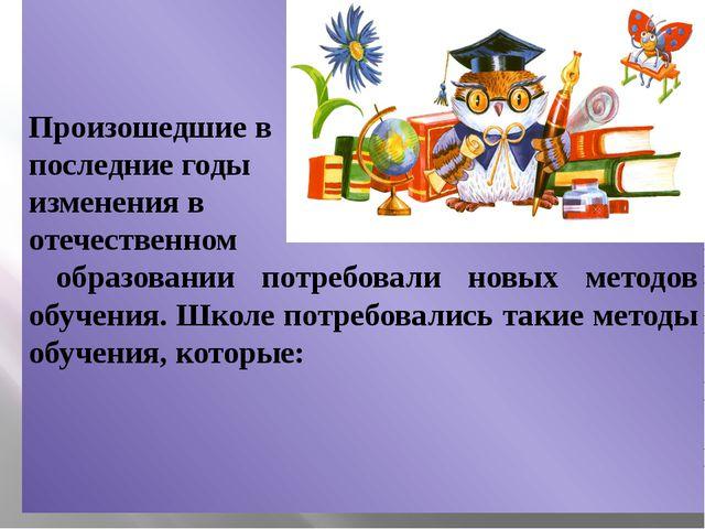 Произошедшие в последние годы изменения в отечественном образовании потребов...