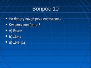 Вопрос 10 На берегу какой реки состоялась Куликовская битва? А) Волги Б) Дона