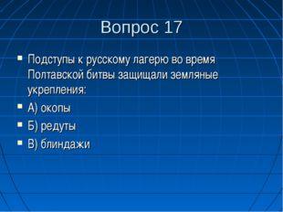 Вопрос 17 Подступы к русскому лагерю во время Полтавской битвы защищали земля