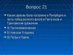 Вопрос 21 Какая церковь была построена в Петербурге в честь побед русского фл