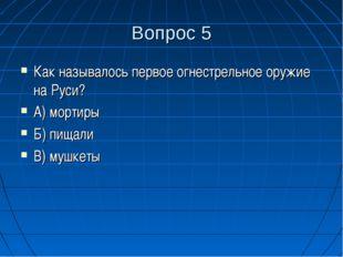 Вопрос 5 Как называлось первое огнестрельное оружие на Руси? А) мортиры Б) пи