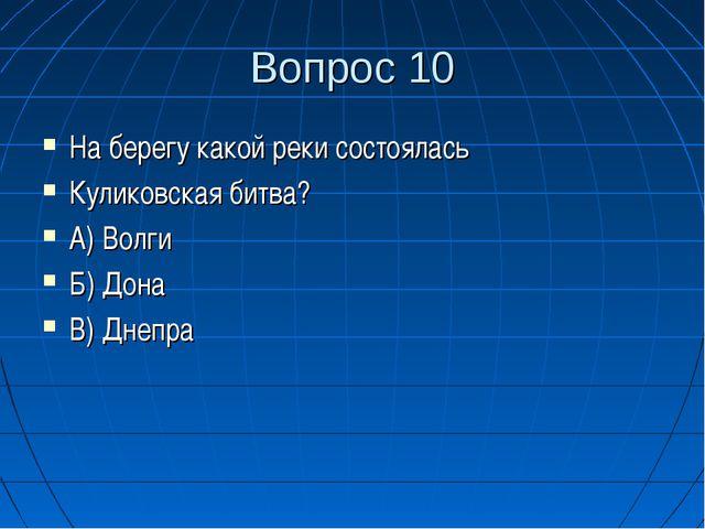 Вопрос 10 На берегу какой реки состоялась Куликовская битва? А) Волги Б) Дона...