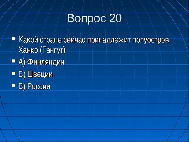 Вопрос 20 Какой стране сейчас принадлежит полуостров Ханко (Гангут) А) Финлян...