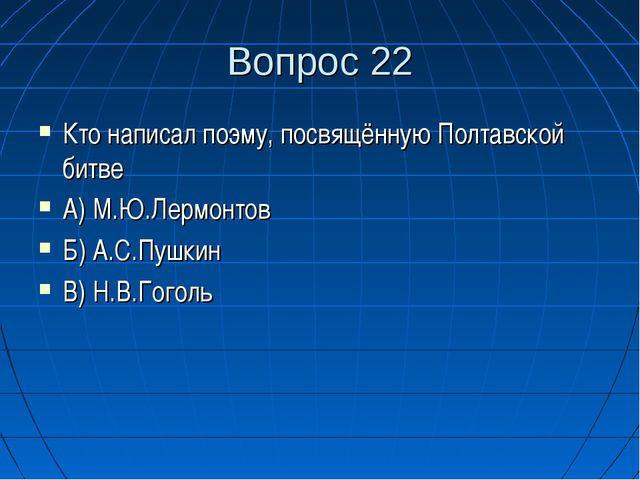 Вопрос 22 Кто написал поэму, посвящённую Полтавской битве А) М.Ю.Лермонтов Б)...