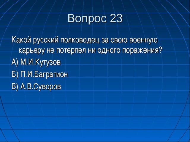 Вопрос 23 Какой русский полководец за свою военную карьеру не потерпел ни одн...