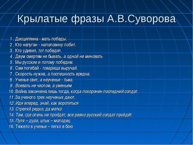 Крылатые фразы А.В.Суворова  1.Дисциплина -мать победы. 2.Кто напуган -...