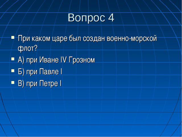 Вопрос 4 При каком царе был создан военно-морской флот? А) при Иване IV Грозн...
