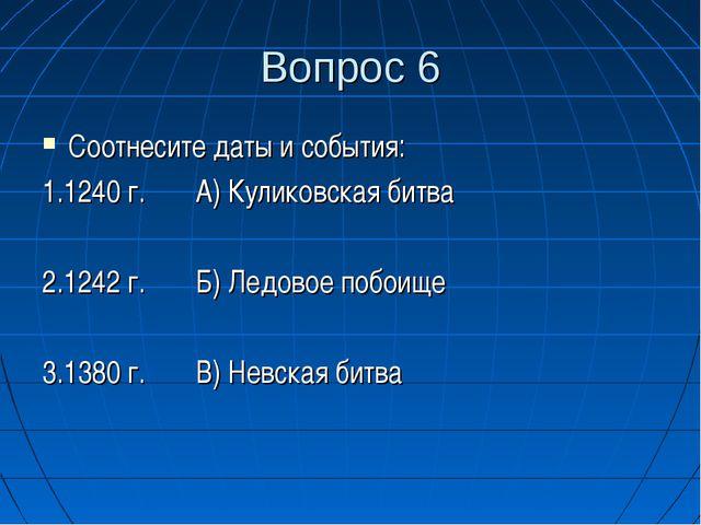 Вопрос 6 Соотнесите даты и события: 1.1240 г. А) Куликовская битва 2.1242 г....