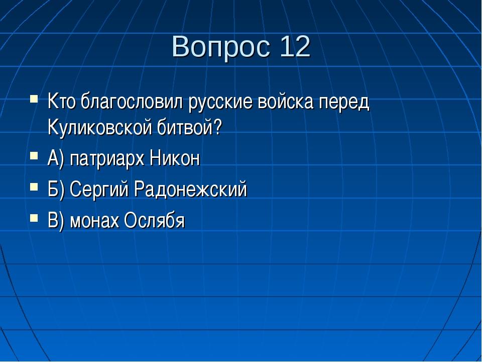 Вопрос 12 Кто благословил русские войска перед Куликовской битвой? А) патриар...