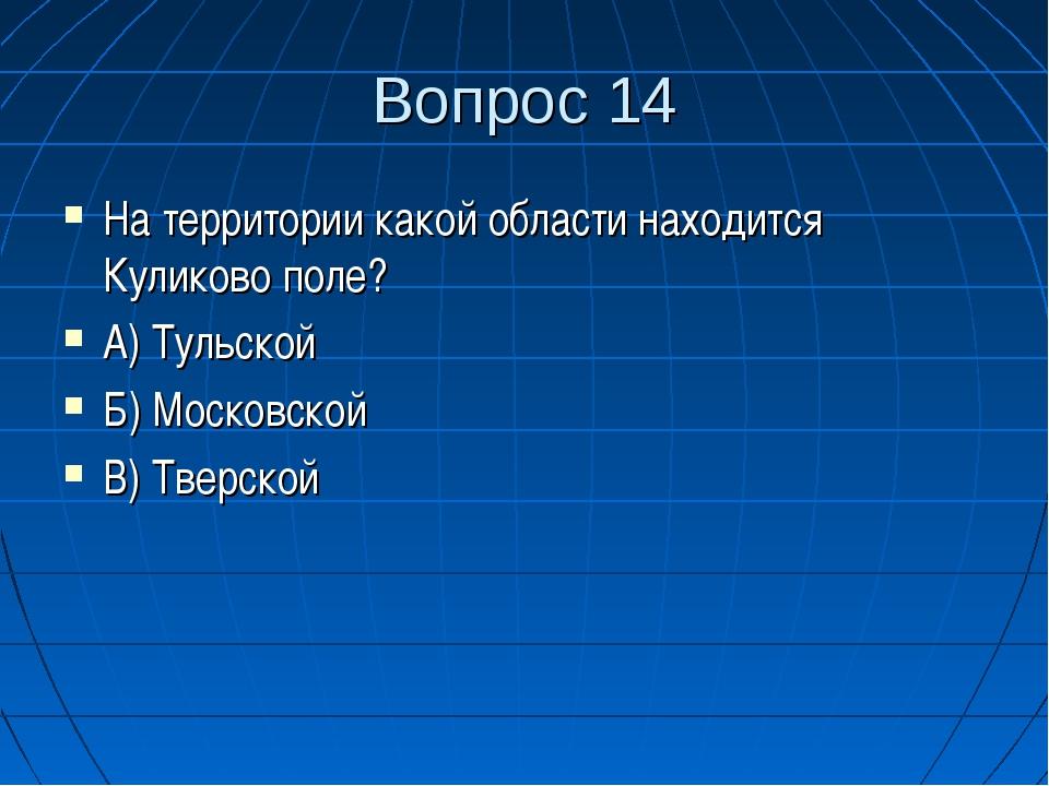 Вопрос 14 На территории какой области находится Куликово поле? А) Тульской Б)...