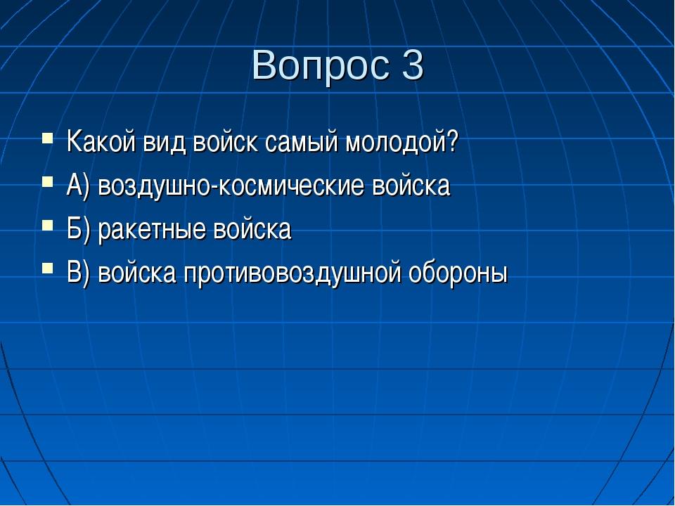 Вопрос 3 Какой вид войск самый молодой? А) воздушно-космические войска Б) рак...