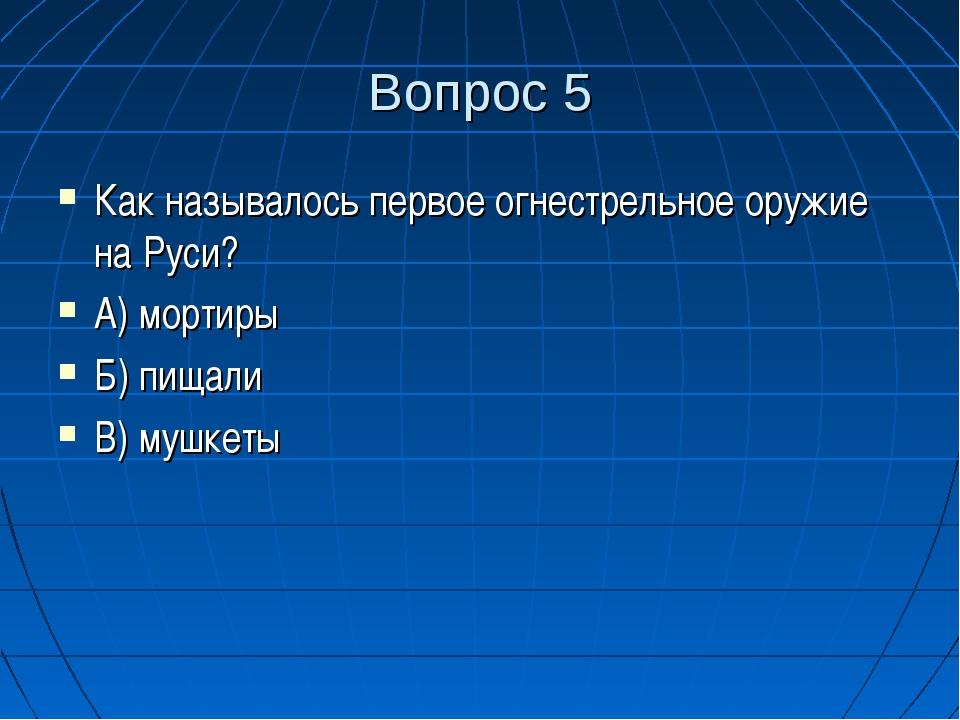 Вопрос 5 Как называлось первое огнестрельное оружие на Руси? А) мортиры Б) пи...