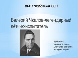 МБОУ Ягубовская СОШ Валерий Чкалов-легендарный лётчик-испытатель Выполнили: у