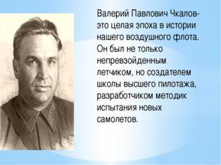Валерий Павлович Чкалов- это целая эпоха в истории нашего воздушного флота.