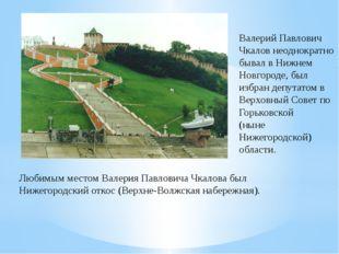 Валерий Павлович Чкалов неоднократно бывал в Нижнем Новгороде, был избран деп