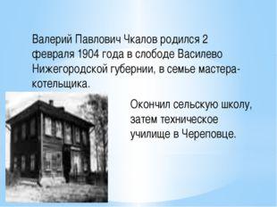 Валерий Павлович Чкалов родился 2 февраля 1904 года в слободе Василево Нижего