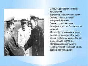 С 1930 года работал летчиком- испытателем. Ворошилов представил Чкалова Стали