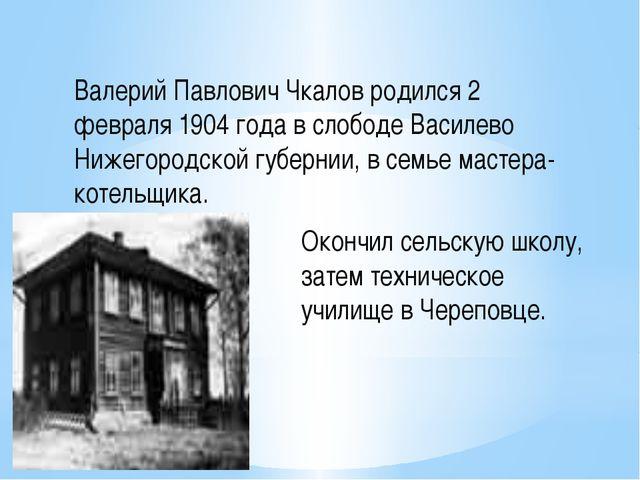 Валерий Павлович Чкалов родился 2 февраля 1904 года в слободе Василево Нижего...