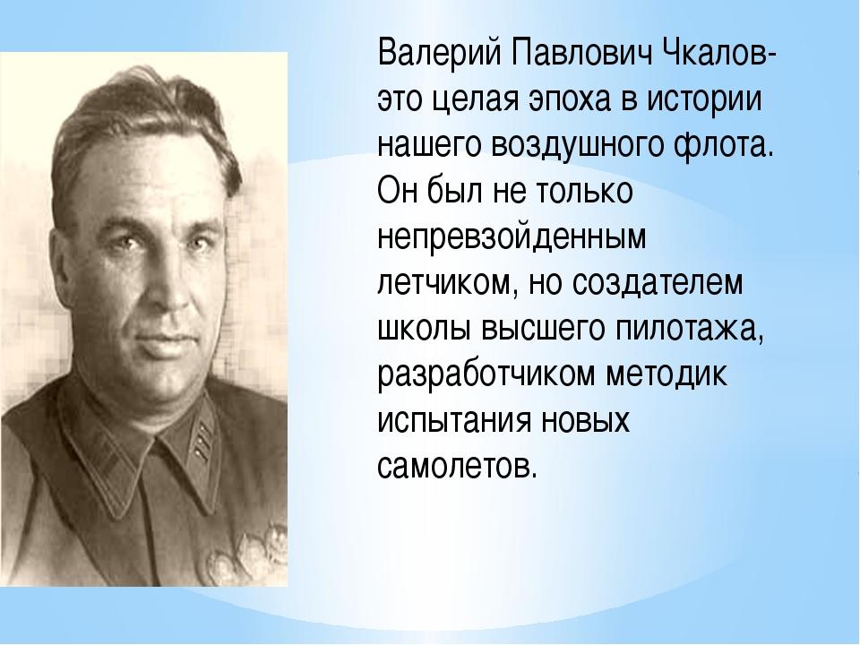 Валерий Павлович Чкалов- это целая эпоха в истории нашего воздушного флота....