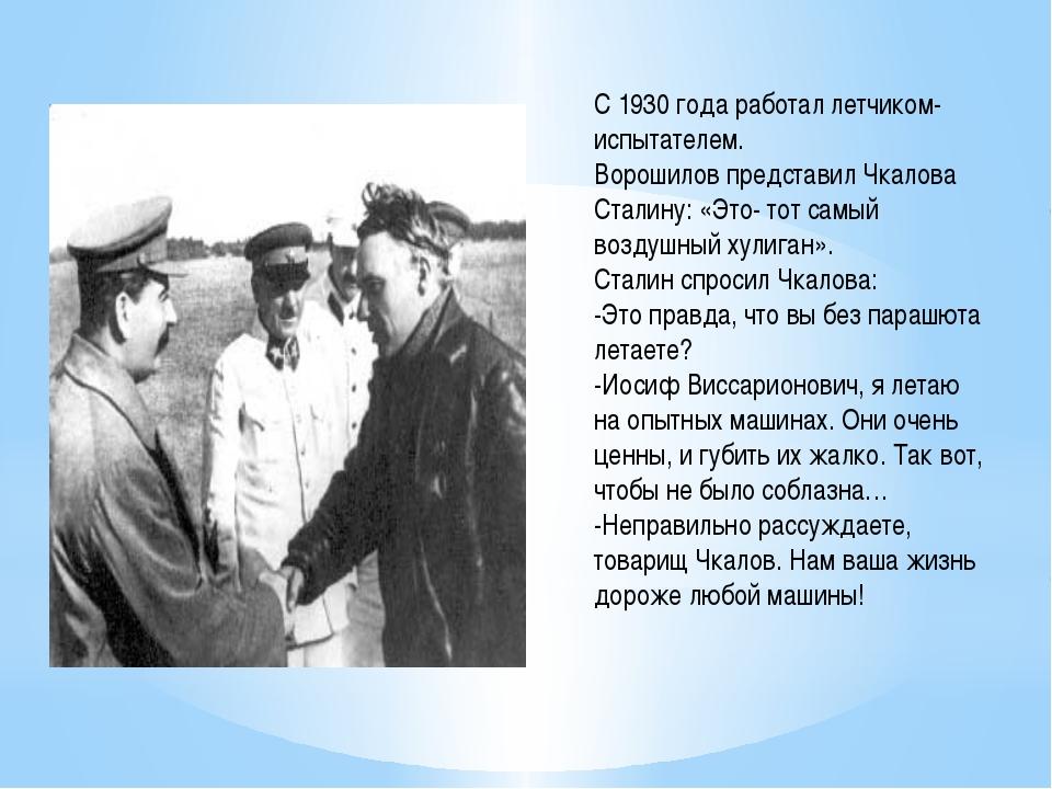 С 1930 года работал летчиком- испытателем. Ворошилов представил Чкалова Стали...