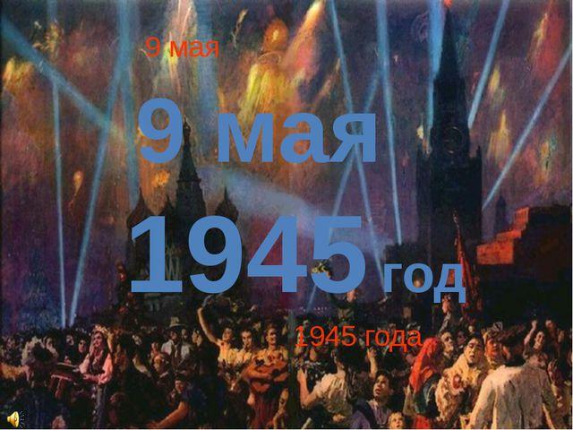 9 мая 1945 года 9 мая 1945 год