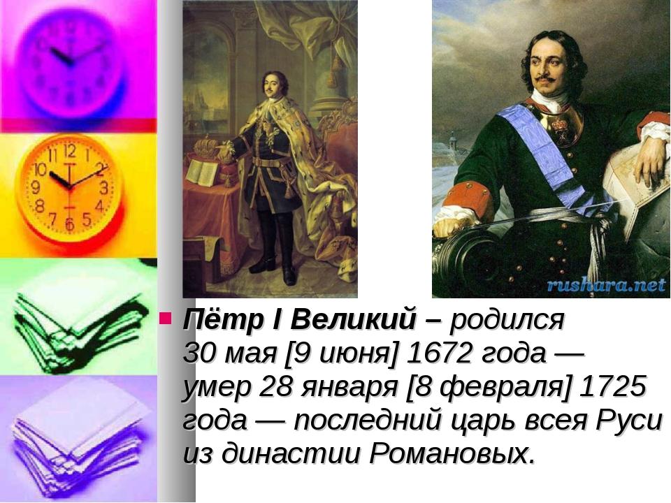 Пётр I Великий – родился 30мая [9июня]1672 года— умер 28января [8феврал...