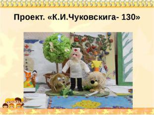 Проект. «К.И.Чуковскига- 130»