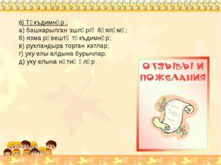 6) Тәкъдимнәр : а) башкарылган эшләргә бәяләмә; б) язма рәвештә тәкъдимнәр; в